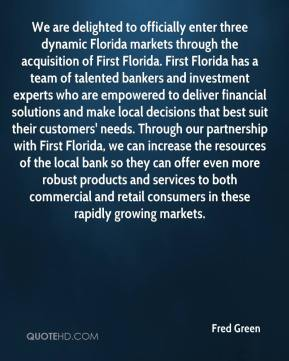 Fred Green - We are delighted to officially enter three dynamic Florida markets through the acquisition of First Florida. First Florida has a team of talented bankers and investment experts who are empowered to deliver financial solutions and make local decisions that best suit their customers' needs. Through our partnership with First Florida, we can increase the resources of the local bank so they can offer even more robust products and services to both commercial and retail consumers in these rapidly growing markets.