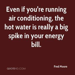 Fred Moore - Even if you're running air conditioning, the hot water is really a big spike in your energy bill.