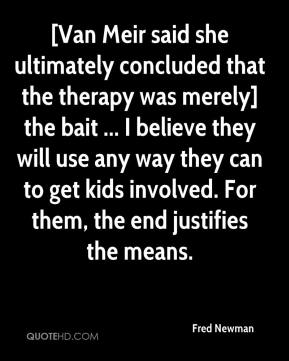 Fred Newman - [Van Meir said she ultimately concluded that the therapy was merely] the bait ... I believe they will use any way they can to get kids involved. For them, the end justifies the means.