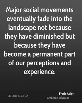 Freda Adler - Major social movements eventually fade into the landscape not because they have diminished but because they have become a permanent part of our perceptions and experience.