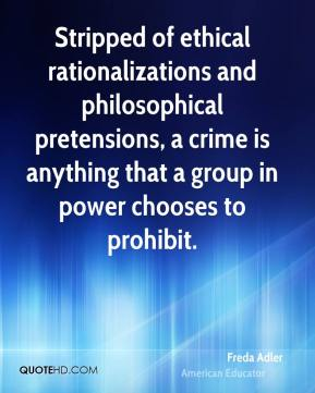 Freda Adler - Stripped of ethical rationalizations and philosophical pretensions, a crime is anything that a group in power chooses to prohibit.
