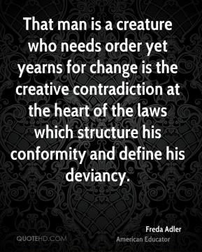 Freda Adler - That man is a creature who needs order yet yearns for change is the creative contradiction at the heart of the laws which structure his conformity and define his deviancy.