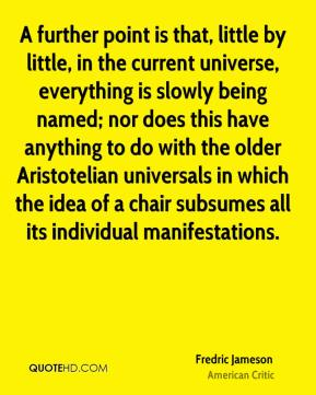 A further point is that, little by little, in the current universe, everything is slowly being named; nor does this have anything to do with the older Aristotelian universals in which the idea of a chair subsumes all its individual manifestations.