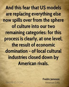 And this fear that US models are replacing everything else now spills over from the sphere of culture into our two remaining categories: for this process is clearly, at one level, the result of economic domination - of local cultural industries closed down by American rivals.