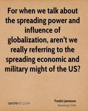 For when we talk about the spreading power and influence of globalization, aren't we really referring to the spreading economic and military might of the US?