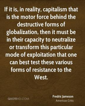 If it is, in reality, capitalism that is the motor force behind the destructive forms of globalization, then it must be in their capacity to neutralize or transform this particular mode of exploitation that one can best test these various forms of resistance to the West.