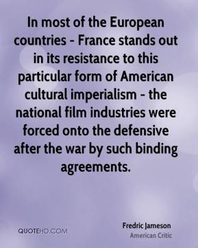 Fredric Jameson - In most of the European countries - France stands out in its resistance to this particular form of American cultural imperialism - the national film industries were forced onto the defensive after the war by such binding agreements.