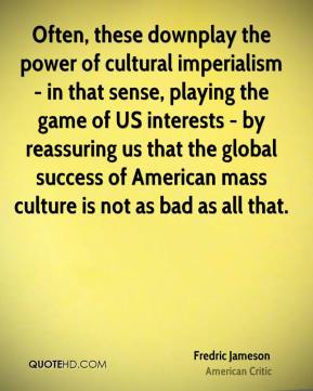 Often, these downplay the power of cultural imperialism - in that sense, playing the game of US interests - by reassuring us that the global success of American mass culture is not as bad as all that.