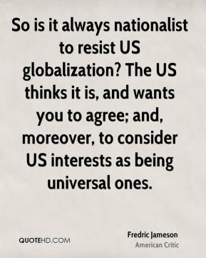 So is it always nationalist to resist US globalization? The US thinks it is, and wants you to agree; and, moreover, to consider US interests as being universal ones.