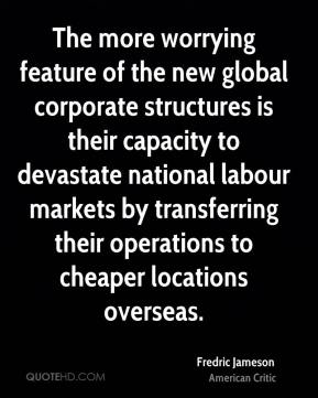 The more worrying feature of the new global corporate structures is their capacity to devastate national labour markets by transferring their operations to cheaper locations overseas.