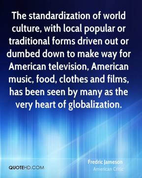 The standardization of world culture, with local popular or traditional forms driven out or dumbed down to make way for American television, American music, food, clothes and films, has been seen by many as the very heart of globalization.