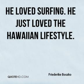 Friederike Boszko - He loved surfing. He just loved the Hawaiian lifestyle.