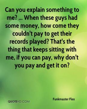 Funkmaster Flex - Can you explain something to me? ... When these guys had some money, how come they couldn't pay to get their records played? That's the thing that keeps sitting with me, if you can pay, why don't you pay and get it on?
