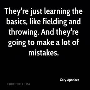 Gary Apodaca - They're just learning the basics, like fielding and throwing. And they're going to make a lot of mistakes.