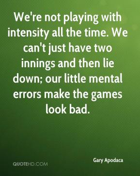 Gary Apodaca - We're not playing with intensity all the time. We can't just have two innings and then lie down; our little mental errors make the games look bad.