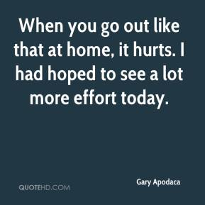 Gary Apodaca - When you go out like that at home, it hurts. I had hoped to see a lot more effort today.