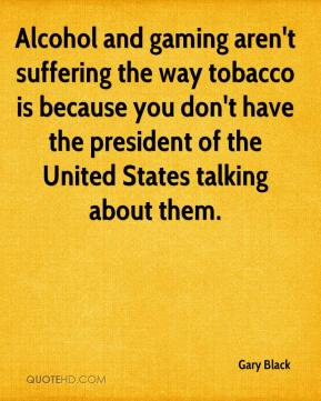 Gary Black - Alcohol and gaming aren't suffering the way tobacco is because you don't have the president of the United States talking about them.