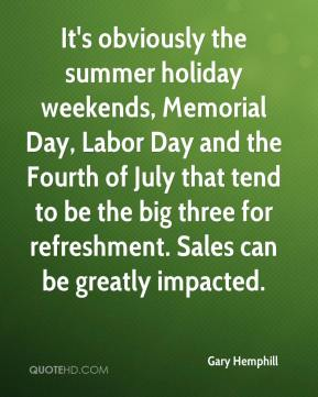 Gary Hemphill - It's obviously the summer holiday weekends, Memorial Day, Labor Day and the Fourth of July that tend to be the big three for refreshment. Sales can be greatly impacted.