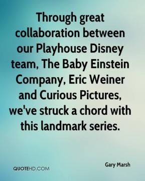 Gary Marsh - Through great collaboration between our Playhouse Disney team, The Baby Einstein Company, Eric Weiner and Curious Pictures, we've struck a chord with this landmark series.