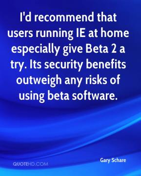 Gary Schare - I'd recommend that users running IE at home especially give Beta 2 a try. Its security benefits outweigh any risks of using beta software.