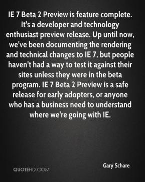Gary Schare - IE 7 Beta 2 Preview is feature complete. It's a developer and technology enthusiast preview release. Up until now, we've been documenting the rendering and technical changes to IE 7, but people haven't had a way to test it against their sites unless they were in the beta program. IE 7 Beta 2 Preview is a safe release for early adopters, or anyone who has a business need to understand where we're going with IE.