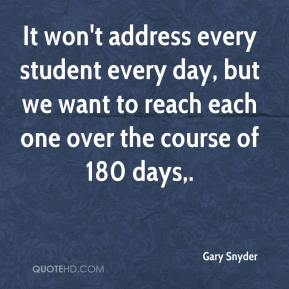 Gary Snyder - It won't address every student every day, but we want to reach each one over the course of 180 days.