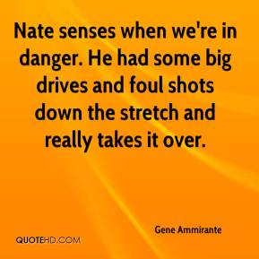 Gene Ammirante - Nate senses when we're in danger. He had some big drives and foul shots down the stretch and really takes it over.