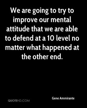 Gene Ammirante - We are going to try to improve our mental attitude that we are able to defend at a 10 level no matter what happened at the other end.