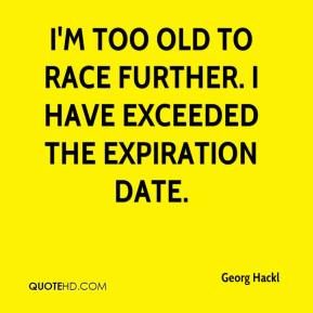 Georg Hackl - I'm too old to race further. I have exceeded the expiration date.