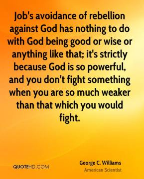 Job's avoidance of rebellion against God has nothing to do with God being good or wise or anything like that; it's strictly because God is so powerful, and you don't fight something when you are so much weaker than that which you would fight.