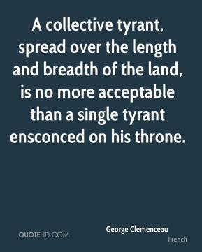 George Clemenceau - A collective tyrant, spread over the length and breadth of the land, is no more acceptable than a single tyrant ensconced on his throne.