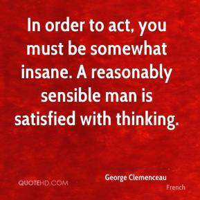 In order to act, you must be somewhat insane. A reasonably sensible man is satisfied with thinking.