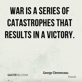 War is a series of catastrophes that results in a victory.
