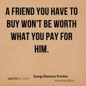 A friend you have to buy won't be worth what you pay for him.
