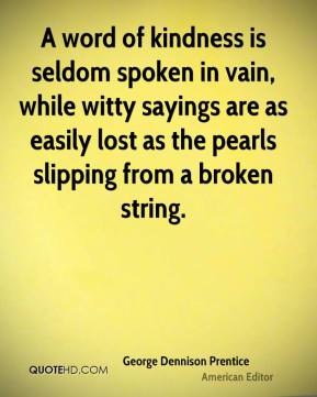 A word of kindness is seldom spoken in vain, while witty sayings are as easily lost as the pearls slipping from a broken string.