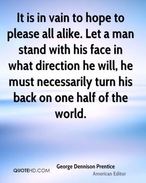 It is in vain to hope to please all alike. Let a man stand with his face in what direction he will, he must necessarily turn his back on one half of the world.