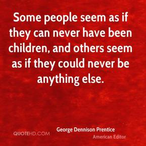 Some people seem as if they can never have been children, and others seem as if they could never be anything else.