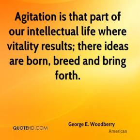 George E. Woodberry - Agitation is that part of our intellectual life where vitality results; there ideas are born, breed and bring forth.