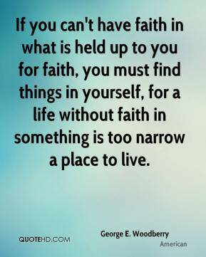 George E. Woodberry - If you can't have faith in what is held up to you for faith, you must find things in yourself, for a life without faith in something is too narrow a place to live.