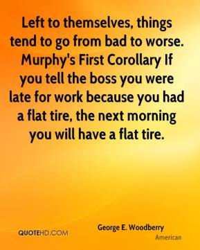 George E. Woodberry - Left to themselves, things tend to go from bad to worse. Murphy's First Corollary If you tell the boss you were late for work because you had a flat tire, the next morning you will have a flat tire.