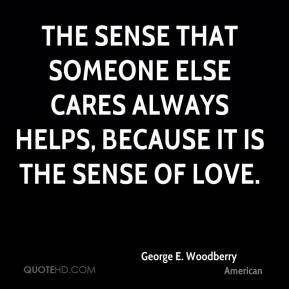 George E. Woodberry - The sense that someone else cares always helps, because it is the sense of love.