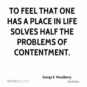 George E. Woodberry - To feel that one has a place in life solves half the problems of contentment.
