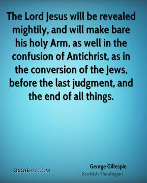 George Gillespie - The Lord Jesus will be revealed mightily, and will make bare his holy Arm, as well in the confusion of Antichrist, as in the conversion of the Jews, before the last judgment, and the end of all things.