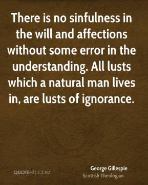 George Gillespie - There is no sinfulness in the will and affections without some error in the understanding. All lusts which a natural man lives in, are lusts of ignorance.