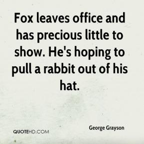 George Grayson - Fox leaves office and has precious little to show. He's hoping to pull a rabbit out of his hat.