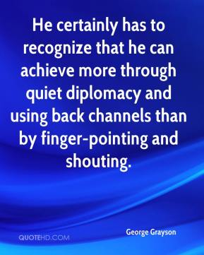 George Grayson - He certainly has to recognize that he can achieve more through quiet diplomacy and using back channels than by finger-pointing and shouting.