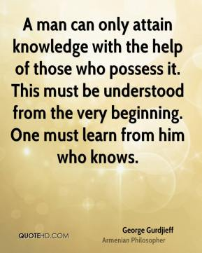 George Gurdjieff - A man can only attain knowledge with the help of those who possess it. This must be understood from the very beginning. One must learn from him who knows.