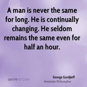 A man is never the same for long. He is continually changing. He seldom remains the same even for half an hour.