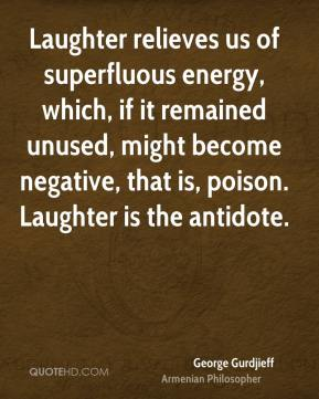 George Gurdjieff - Laughter relieves us of superfluous energy, which, if it remained unused, might become negative, that is, poison. Laughter is the antidote.