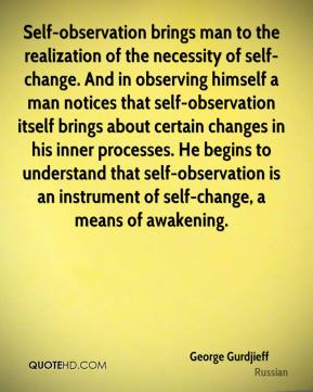 George Gurdjieff - Self-observation brings man to the realization of the necessity of self-change. And in observing himself a man notices that self-observation itself brings about certain changes in his inner processes. He begins to understand that self-observation is an instrument of self-change, a means of awakening.